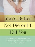 You'd Better Not Die or I'll Kill You: A Caregiver's Survival Guide by Jane Heller