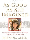 As Good As She Imagined: The Redeeming Story of the Angel of Tucson Christina-Taylor Green by Roxanna Green