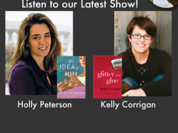 "TWE Radio Podcasts with bestselling authors Holly Peterson with her book, ""The Idea of Him,"" and Kelly Corrigan and her book, ""Glitter and Glue."""
