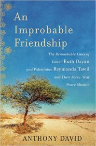 An Improbable Friendship book--The Remarkable Lives of Israeli Ruth Dayan and Palestinian Raymonda Tawil and Their Forty Year Peace Mission
