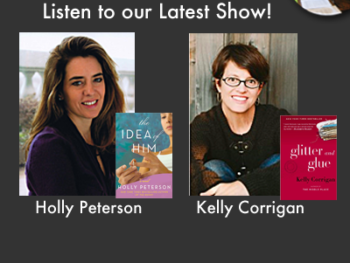 TWE Radio Podcasts with Holly Peterson on her novel about marriage, The Idea of Him, and Kelly Corrigan on her memoir about mother-daughter bonds, Glitter and Glue