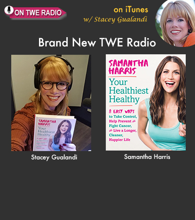TWE RADIO: TV Host Samantha Harris On Beating Cancer and Pursuing Your Healthiest Healthy!